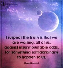 SpiritualCleansing.Org - Love, Wisdom, Inspirational Quotes & Images (SpiritualCleansing) Tags: allofus extraordinary future inspirational insurmountableodds khaledhosseini life suspect truth waiting