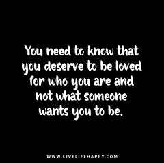 You need to know that you deserve to be loved for who you are and not what someone wants you to be. (LiveLifeHappy1981) Tags: that for you quote who know quotes be need what someone wants loved deserve